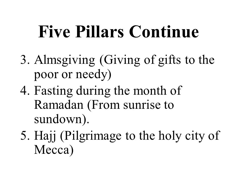 Five Pillars Continue 3.Almsgiving (Giving of gifts to the poor or needy) 4.Fasting during the month of Ramadan (From sunrise to sundown).