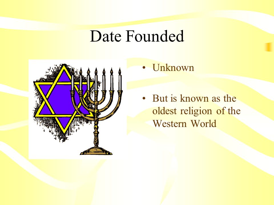 Date Founded Unknown But is known as the oldest religion of the Western World