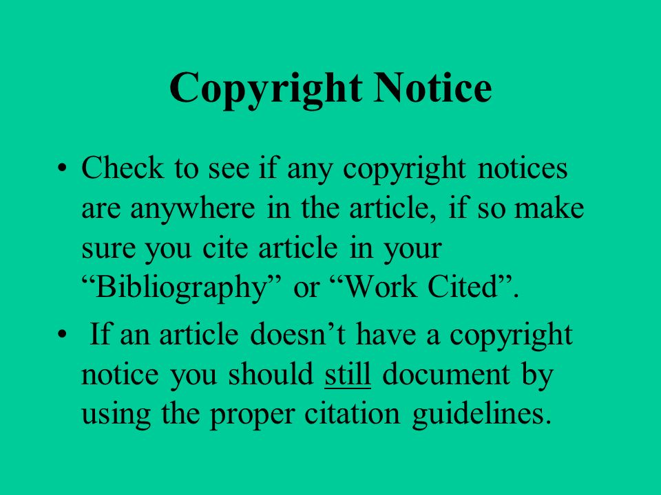 Copyright Notice Check to see if any copyright notices are anywhere in the article, if so make sure you cite article in your Bibliography or Work Cited .