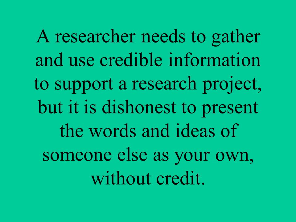 A researcher needs to gather and use credible information to support a research project, but it is dishonest to present the words and ideas of someone else as your own, without credit.