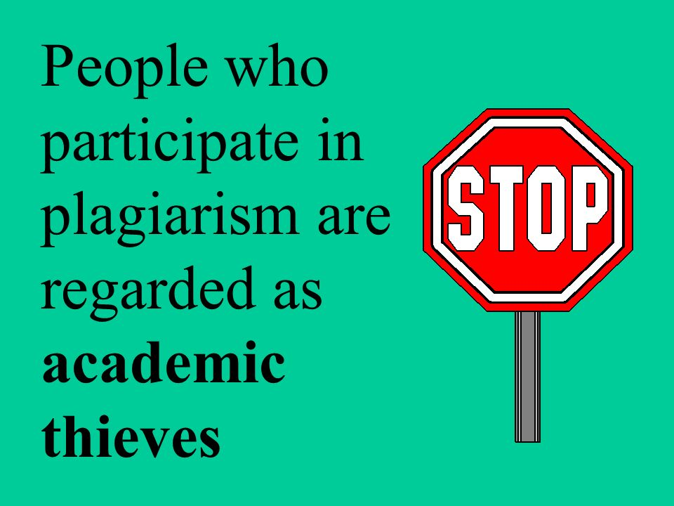 People who participate in plagiarism are regarded as academic thieves