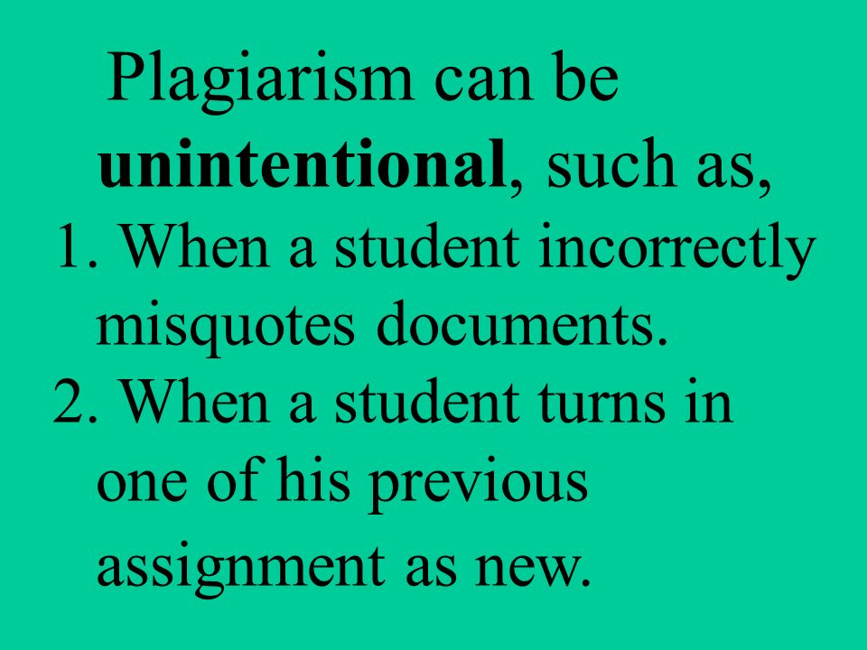 Plagiarism can be unintentional, such as, 1. When a student incorrectly misquotes documents.