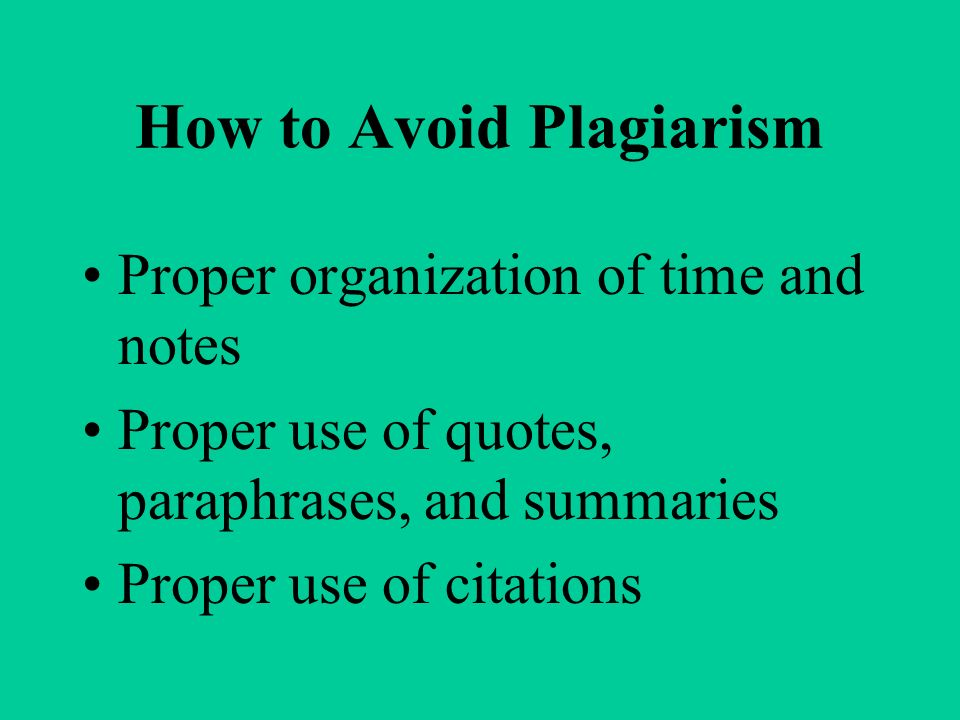 How to Avoid Plagiarism Proper organization of time and notes Proper use of quotes, paraphrases, and summaries Proper use of citations