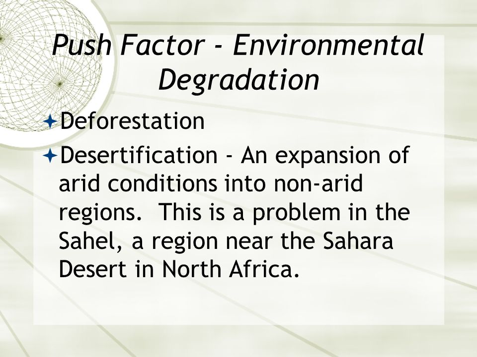 Push Factor - Environmental Degradation  Deforestation  Desertification - An expansion of arid conditions into non-arid regions.