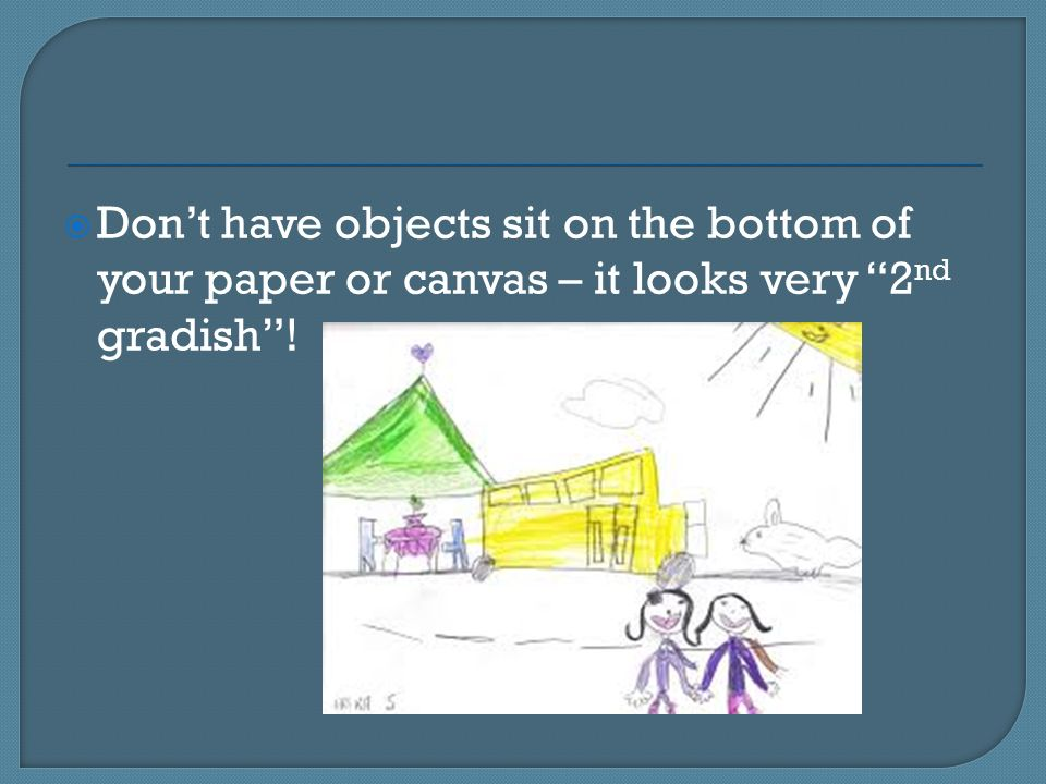  Don't have objects sit on the bottom of your paper or canvas – it looks very 2 nd gradish !