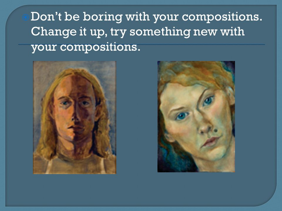  Don't be boring with your compositions. Change it up, try something new with your compositions.