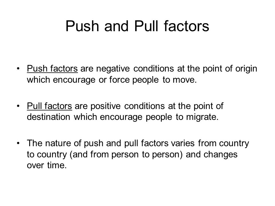 Push and Pull factors Push factors are negative conditions at the point of origin which encourage or force people to move.