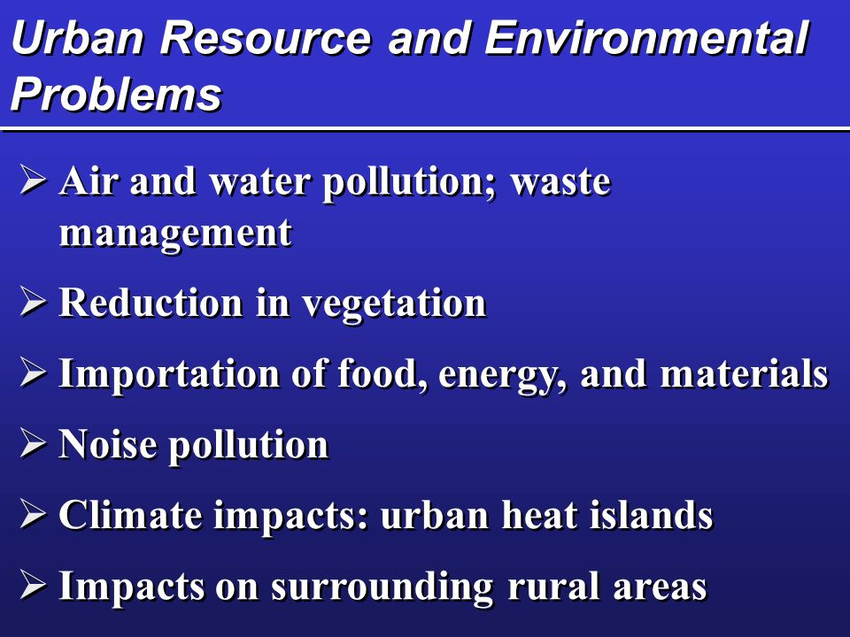 Urban Resource and Environmental Problems  Air and water pollution; waste management  Reduction in vegetation  Importation of food, energy, and materials  Noise pollution  Climate impacts: urban heat islands  Impacts on surrounding rural areas
