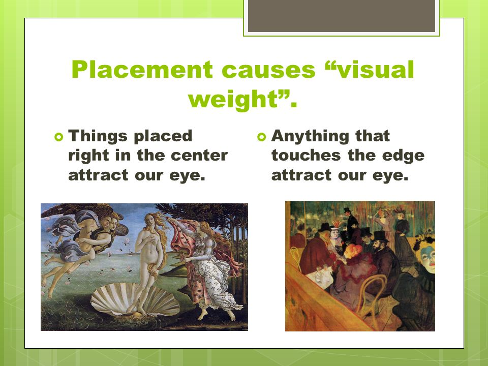 Placement causes visual weight .  Things placed right in the center attract our eye.