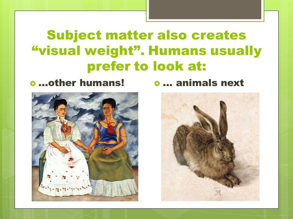 Subject matter also creates visual weight . Humans usually prefer to look at:  …other humans.