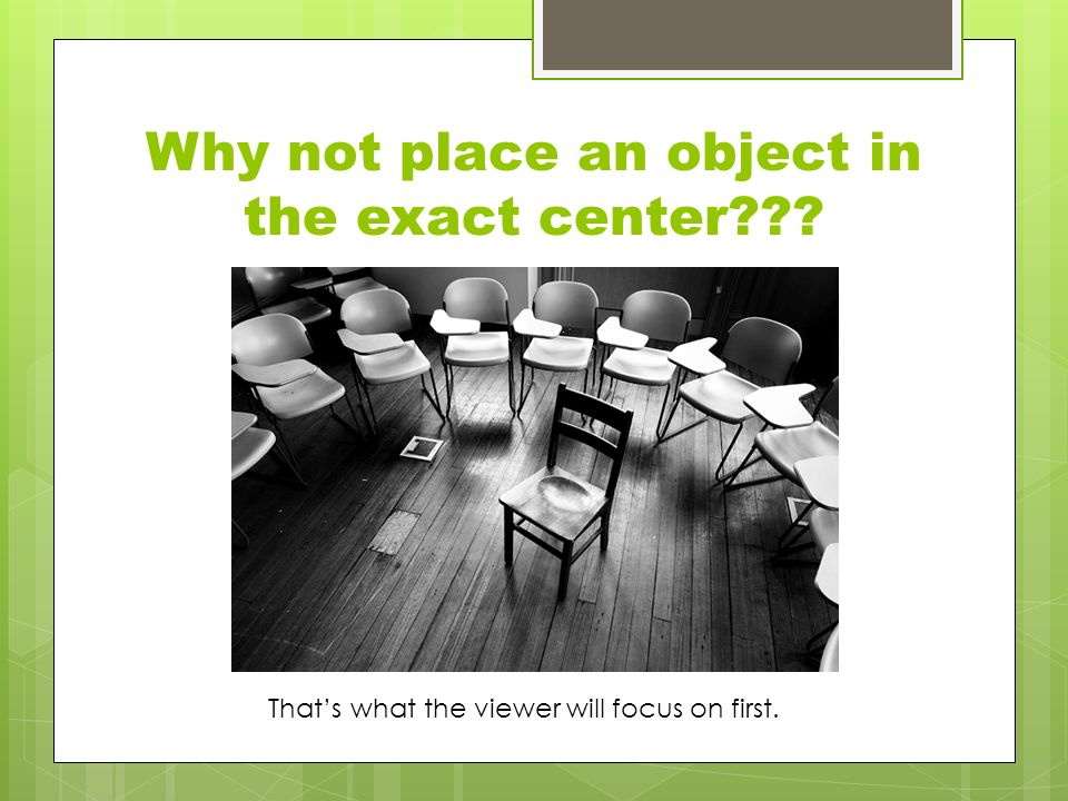 Why not place an object in the exact center That's what the viewer will focus on first.