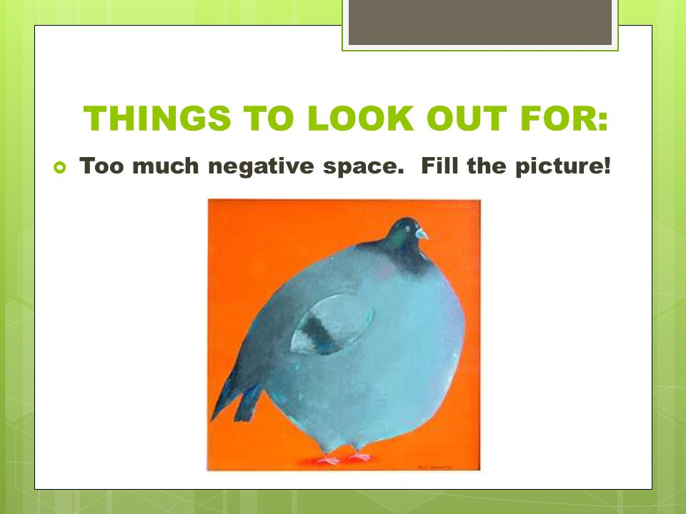 THINGS TO LOOK OUT FOR:  Too much negative space. Fill the picture!