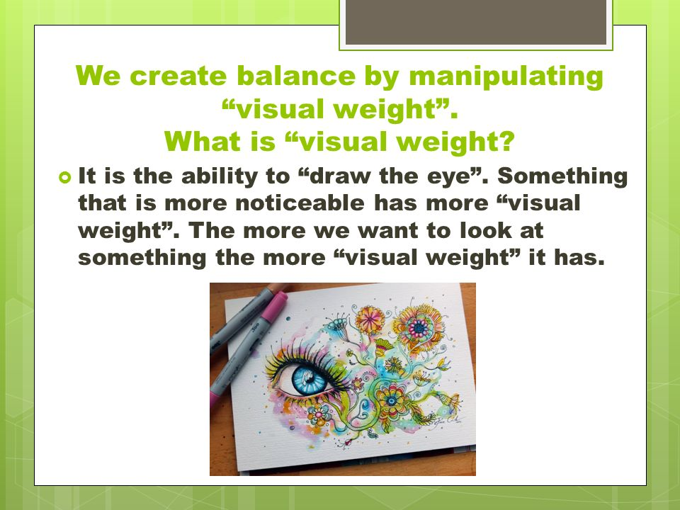 We create balance by manipulating visual weight .
