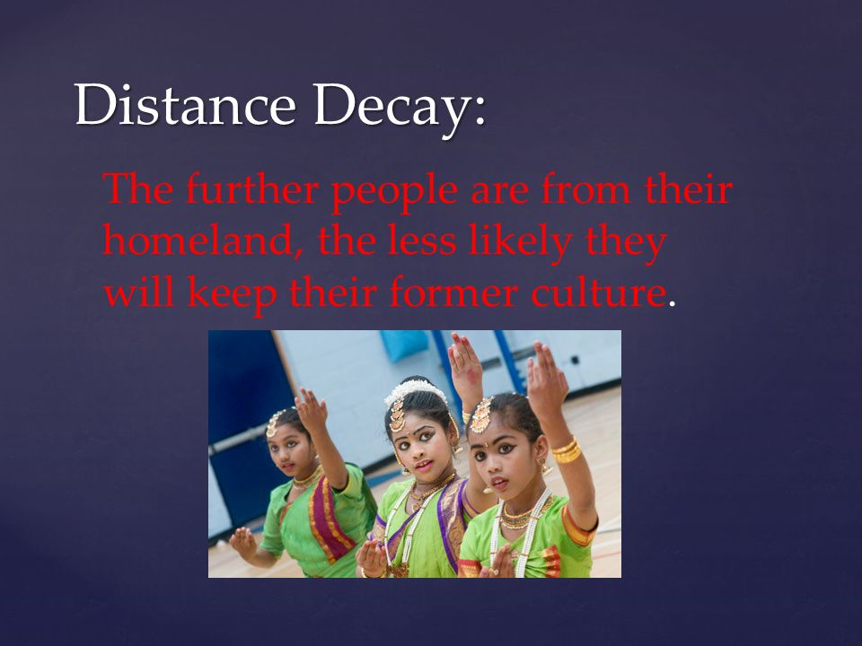Distance Decay: The further people are from their homeland, the less likely they will keep their former culture.