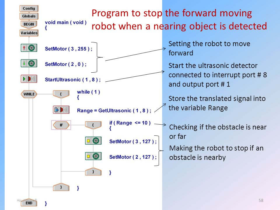 Program to stop the forward moving robot when a nearing object is detected Setting the robot to move forward Start the ultrasonic detector connected to interrupt port # 8 and output port # 1 Store the translated signal into the variable Range Checking if the obstacle is near or far Making the robot to stop if an obstacle is nearby 58 Hsu/Youssefi