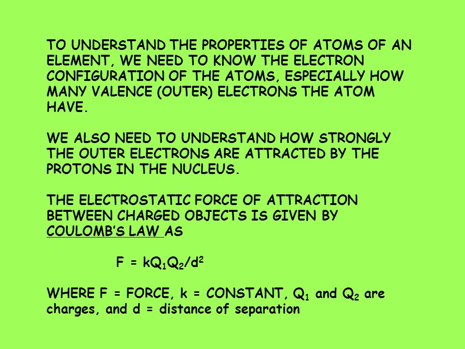 TO UNDERSTAND THE PROPERTIES OF ATOMS OF AN ELEMENT, WE NEED TO KNOW THE ELECTRON CONFIGURATION OF THE ATOMS, ESPECIALLY HOW MANY VALENCE (OUTER) ELECTRONS THE ATOM HAVE.