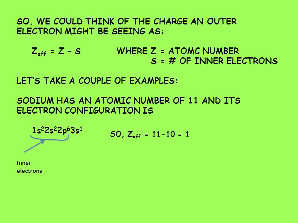SO, WE COULD THINK OF THE CHARGE AN OUTER ELECTRON MIGHT BE SEEING AS: Z eff = Z – S WHERE Z = ATOMC NUMBER S = # OF INNER ELECTRONS LET'S TAKE A COUPLE OF EXAMPLES: SODIUM HAS AN ATOMIC NUMBER OF 11 AND ITS ELECTRON CONFIGURATION IS 1s 2 2s 2 2p 6 3s 1 Inner electrons SO, Z eff = = 1