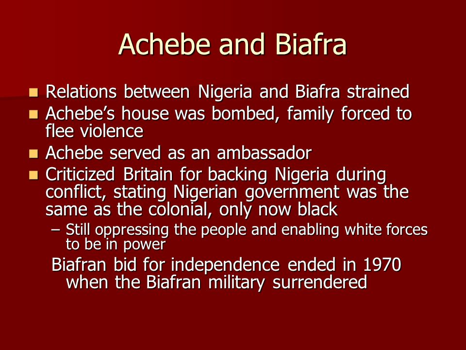 Achebe and Biafra Relations between Nigeria and Biafra strained Relations between Nigeria and Biafra strained Achebe's house was bombed, family forced to flee violence Achebe's house was bombed, family forced to flee violence Achebe served as an ambassador Achebe served as an ambassador Criticized Britain for backing Nigeria during conflict, stating Nigerian government was the same as the colonial, only now black Criticized Britain for backing Nigeria during conflict, stating Nigerian government was the same as the colonial, only now black –Still oppressing the people and enabling white forces to be in power Biafran bid for independence ended in 1970 when the Biafran military surrendered