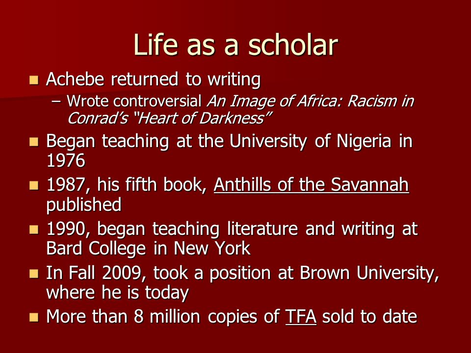 Life as a scholar Achebe returned to writing Achebe returned to writing –Wrote controversial An Image of Africa: Racism in Conrad's Heart of Darkness Began teaching at the University of Nigeria in 1976 Began teaching at the University of Nigeria in , his fifth book, Anthills of the Savannah published 1987, his fifth book, Anthills of the Savannah published 1990, began teaching literature and writing at Bard College in New York 1990, began teaching literature and writing at Bard College in New York In Fall 2009, took a position at Brown University, where he is today In Fall 2009, took a position at Brown University, where he is today More than 8 million copies of TFA sold to date More than 8 million copies of TFA sold to date