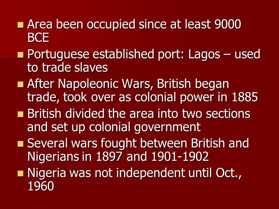 Area been occupied since at least 9000 BCE Area been occupied since at least 9000 BCE Portuguese established port: Lagos – used to trade slaves Portuguese established port: Lagos – used to trade slaves After Napoleonic Wars, British began trade, took over as colonial power in 1885 After Napoleonic Wars, British began trade, took over as colonial power in 1885 British divided the area into two sections and set up colonial government British divided the area into two sections and set up colonial government Several wars fought between British and Nigerians in 1897 and Several wars fought between British and Nigerians in 1897 and Nigeria was not independent until Oct., 1960 Nigeria was not independent until Oct., 1960
