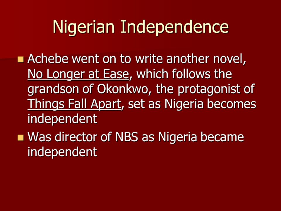 Nigerian Independence Achebe went on to write another novel, No Longer at Ease, which follows the grandson of Okonkwo, the protagonist of Things Fall Apart, set as Nigeria becomes independent Achebe went on to write another novel, No Longer at Ease, which follows the grandson of Okonkwo, the protagonist of Things Fall Apart, set as Nigeria becomes independent Was director of NBS as Nigeria became independent Was director of NBS as Nigeria became independent