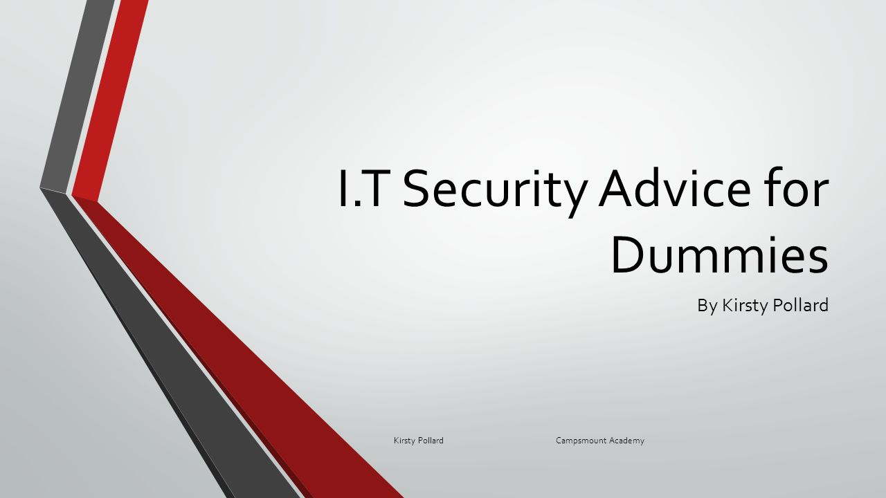 I.T Security Advice for Dummies By Kirsty Pollard Kirsty Pollard Campsmount Academy