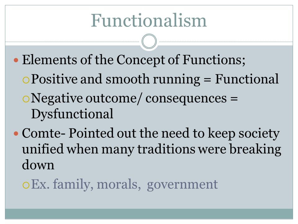 Functionalism Elements of the Concept of Functions;  Positive and smooth running = Functional  Negative outcome/ consequences = Dysfunctional Comte- Pointed out the need to keep society unified when many traditions were breaking down  Ex.