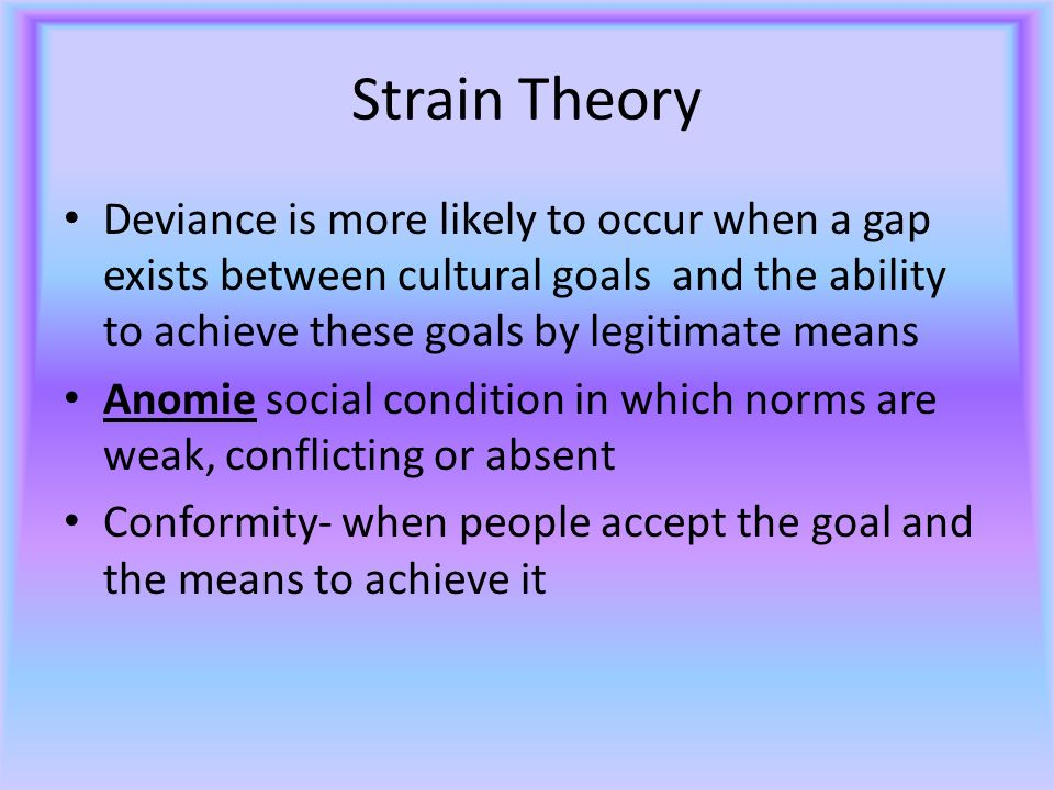 Strain Theory Deviance is more likely to occur when a gap exists between cultural goals and the ability to achieve these goals by legitimate means Anomie social condition in which norms are weak, conflicting or absent Conformity- when people accept the goal and the means to achieve it