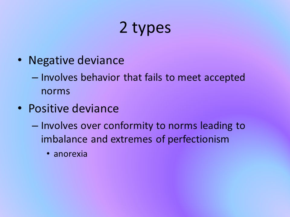 2 types Negative deviance – Involves behavior that fails to meet accepted norms Positive deviance – Involves over conformity to norms leading to imbalance and extremes of perfectionism anorexia
