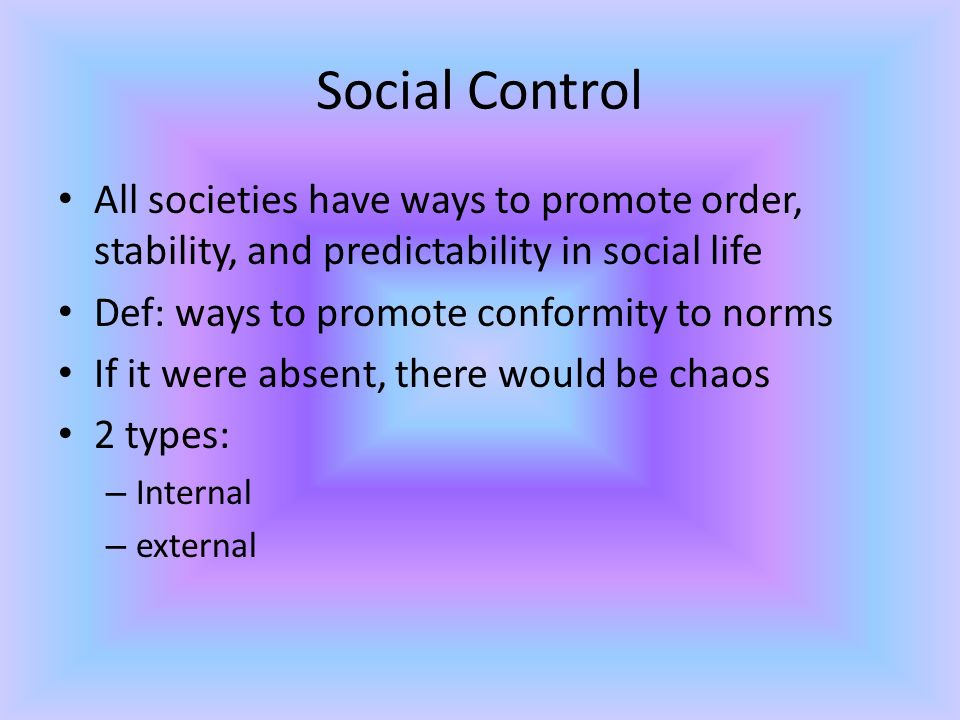 Social Control All societies have ways to promote order, stability, and predictability in social life Def: ways to promote conformity to norms If it were absent, there would be chaos 2 types: – Internal – external