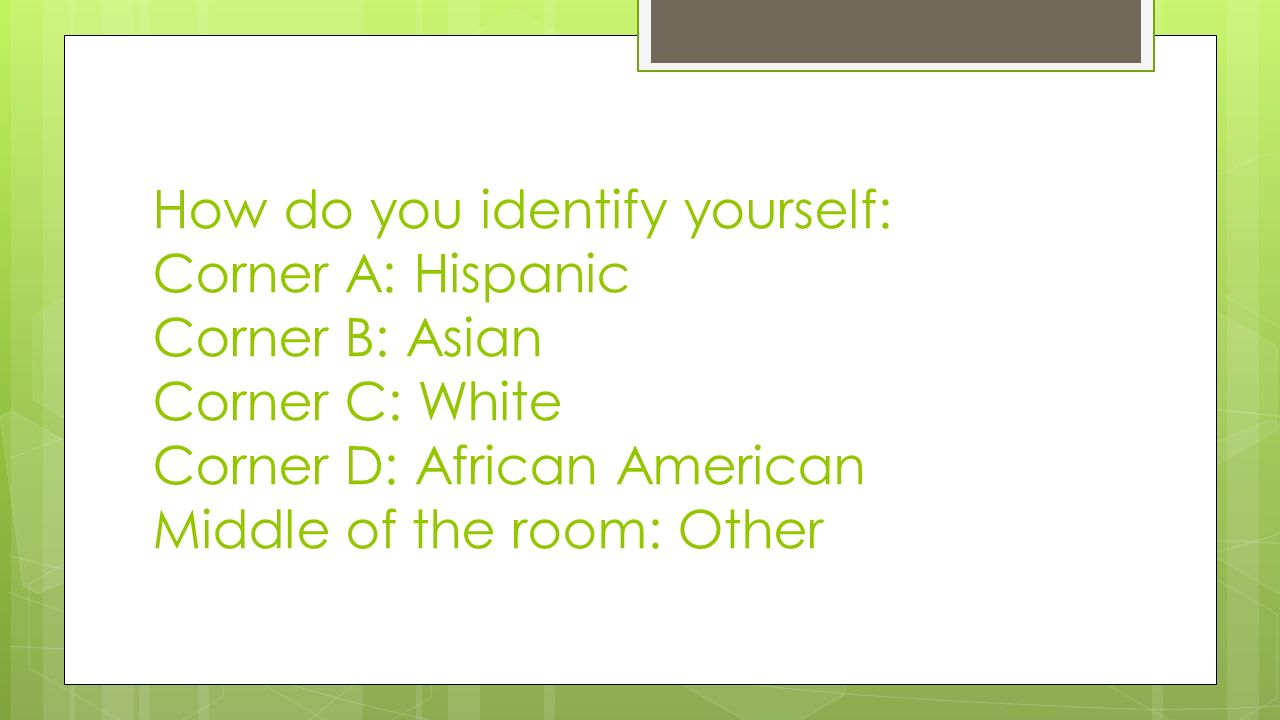 How do you identify yourself: Corner A: Hispanic Corner B: Asian Corner C: White Corner D: African American Middle of the room: Other
