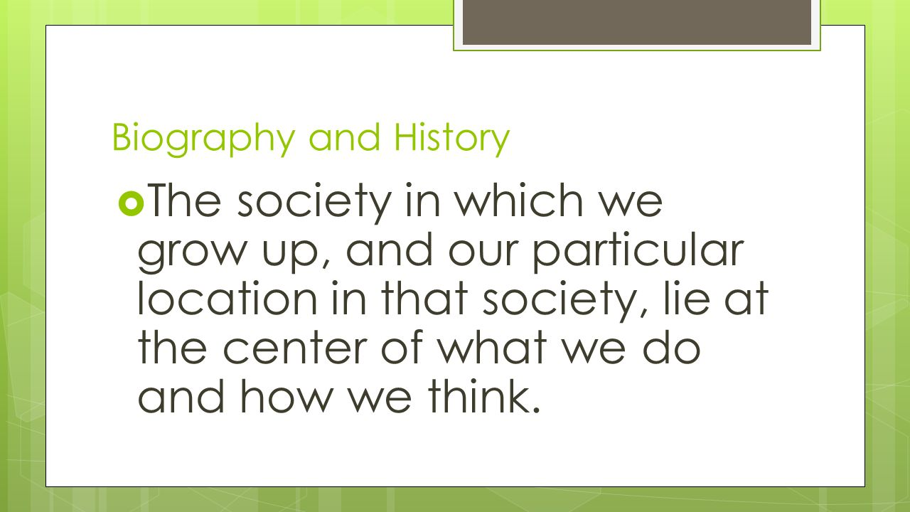 Biography and History  The society in which we grow up, and our particular location in that society, lie at the center of what we do and how we think.