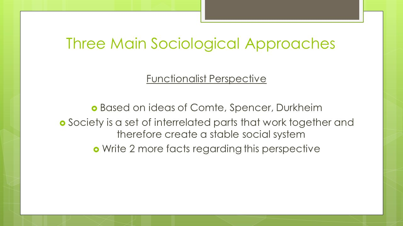 Three Main Sociological Approaches Functionalist Perspective  Based on ideas of Comte, Spencer, Durkheim  Society is a set of interrelated parts that work together and therefore create a stable social system  Write 2 more facts regarding this perspective