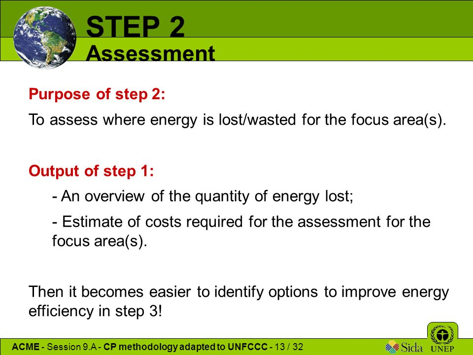 ACME - Session 9.A - CP methodology adapted to UNFCCC - 13 / 32 STEP 2 Assessment Purpose of step 2: To assess where energy is lost/wasted for the focus area(s).