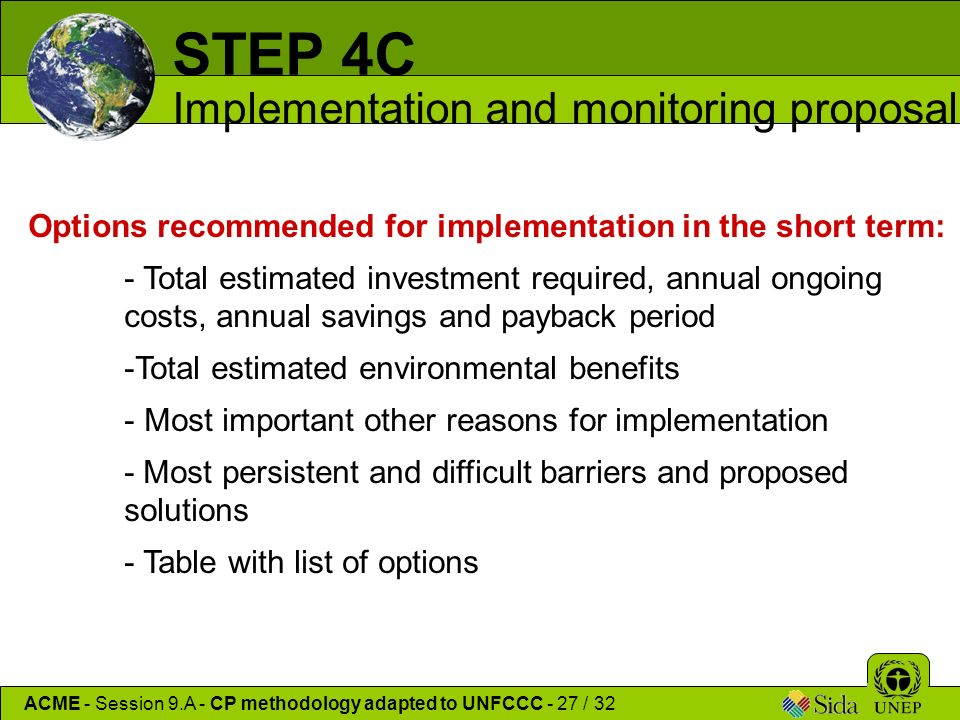 Options recommended for implementation in the short term: - Total estimated investment required, annual ongoing costs, annual savings and payback period -Total estimated environmental benefits - Most important other reasons for implementation - Most persistent and difficult barriers and proposed solutions - Table with list of options ACME - Session 9.A - CP methodology adapted to UNFCCC - 27 / 32 STEP 4C Implementation and monitoring proposal