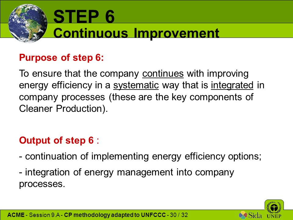 Purpose of step 6: To ensure that the company continues with improving energy efficiency in a systematic way that is integrated in company processes (these are the key components of Cleaner Production).