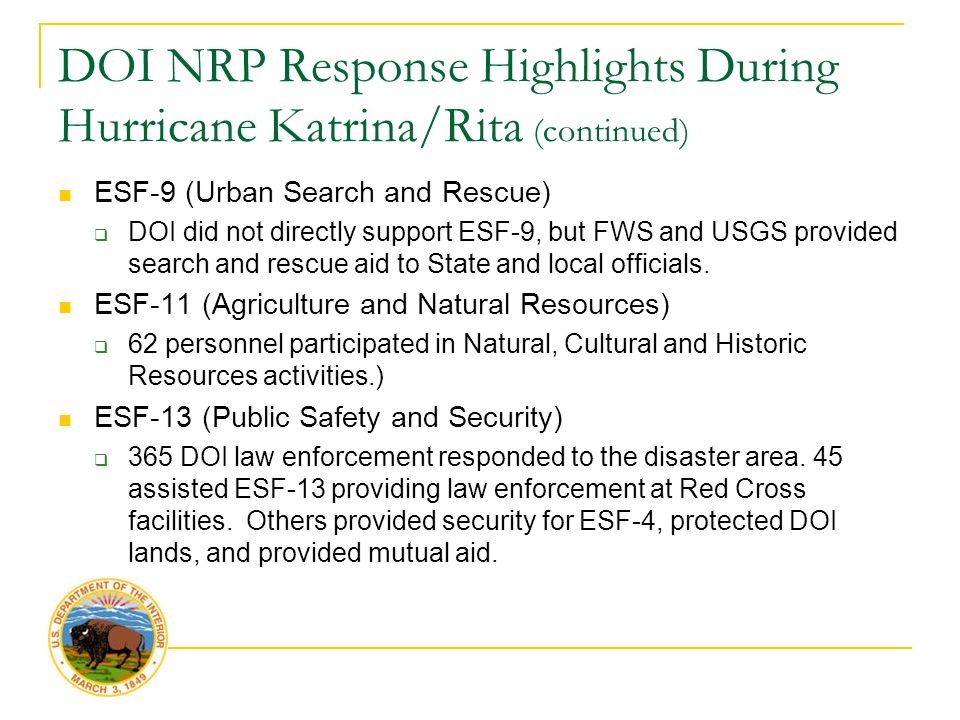 DOI NRP Response Highlights During Hurricane Katrina/Rita (continued) ESF-9 (Urban Search and Rescue)  DOI did not directly support ESF-9, but FWS and USGS provided search and rescue aid to State and local officials.