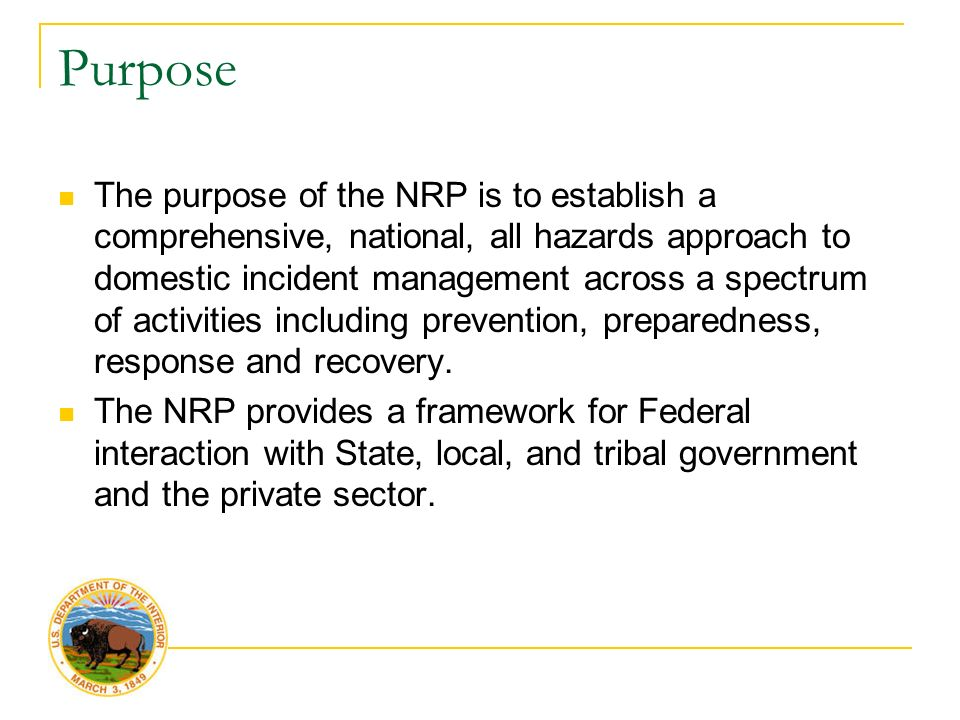 Purpose The purpose of the NRP is to establish a comprehensive, national, all hazards approach to domestic incident management across a spectrum of activities including prevention, preparedness, response and recovery.