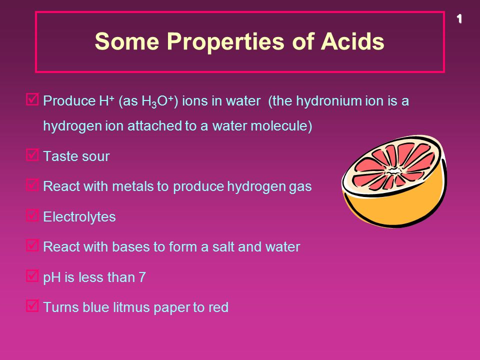 1 Some Properties of Acids þ Produce H + (as H 3 O + ) ions in water (the hydronium ion is a hydrogen ion attached to a water molecule) þ Taste sour þ React with metals to produce hydrogen gas þ Electrolytes þ React with bases to form a salt and water þ pH is less than 7 þ Turns blue litmus paper to red
