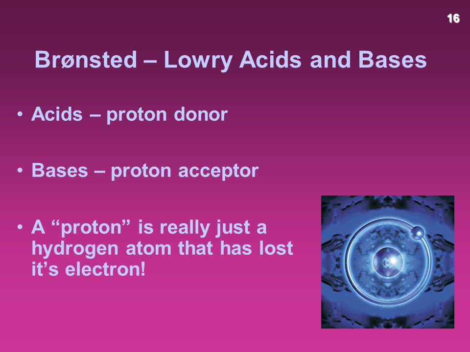 16 Brønsted – Lowry Acids and Bases Acids – proton donor Bases – proton acceptor A proton is really just a hydrogen atom that has lost it's electron!