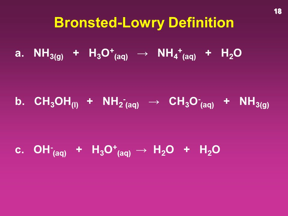 18 Bronsted-Lowry Definition a. NH 3(g) + H 3 O + (aq) → NH 4 + (aq) + H 2 O b.