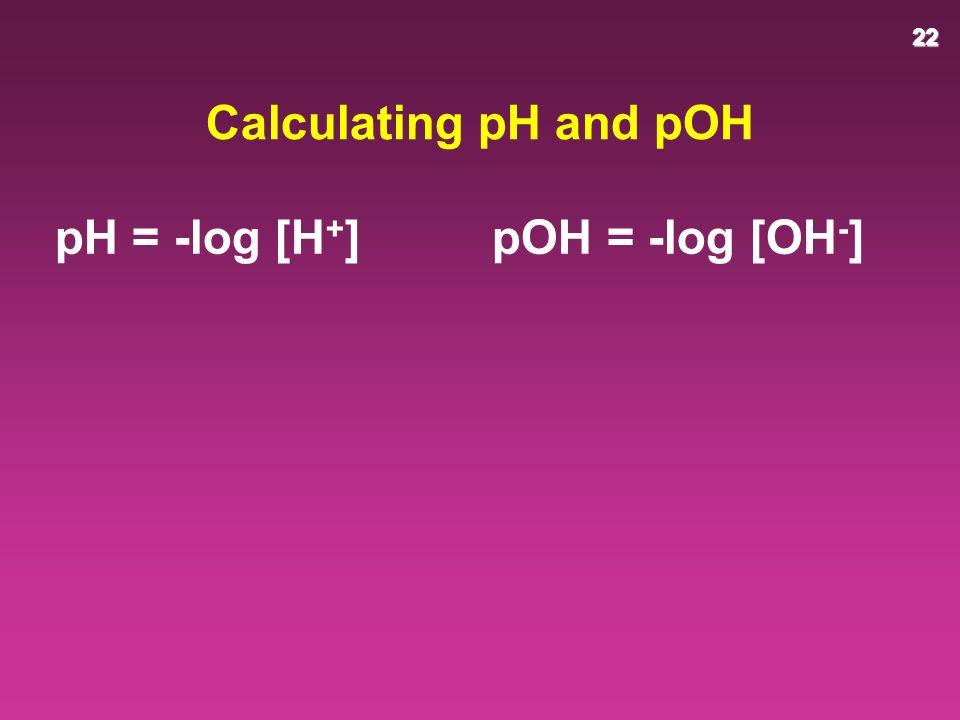 22 Calculating pH and pOH pH = -log [H + ] pOH = -log [OH - ]