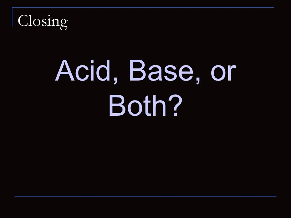 Closing Acid, Base, or Both