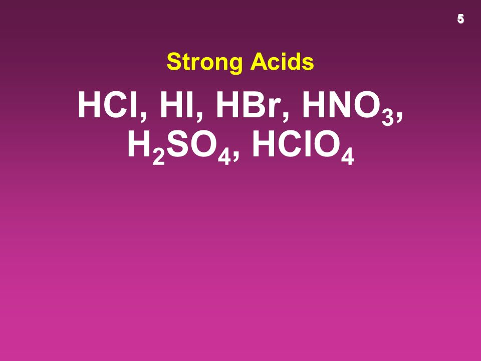 5 Strong Acids HCl, HI, HBr, HNO 3, H 2 SO 4, HClO 4