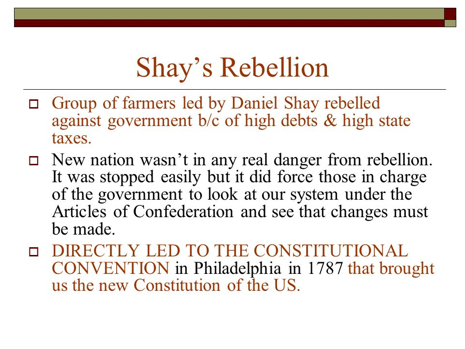Shay's Rebellion  Group of farmers led by Daniel Shay rebelled against government b/c of high debts & high state taxes.