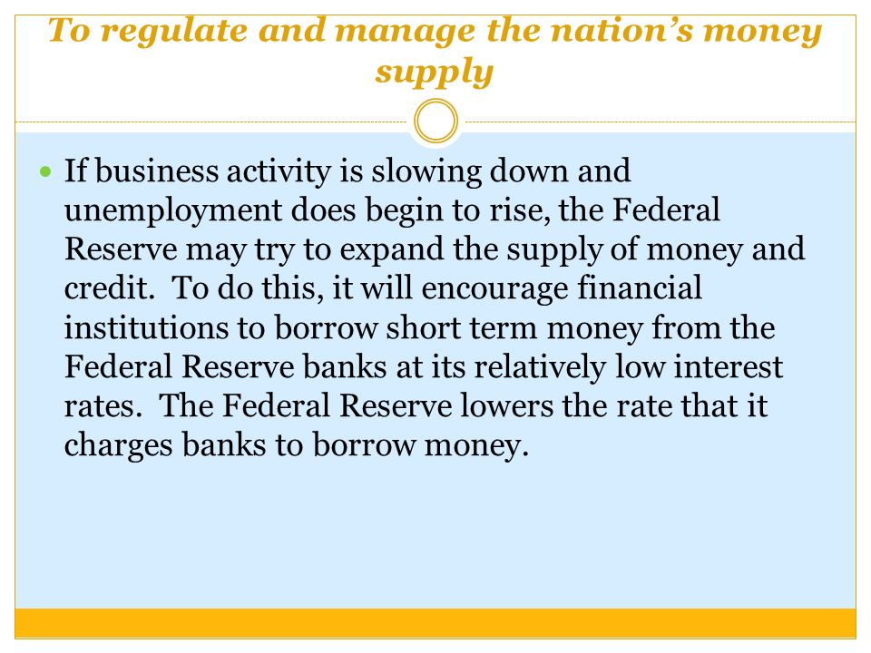 To regulate and manage the nation's money supply If business activity is slowing down and unemployment does begin to rise, the Federal Reserve may try to expand the supply of money and credit.