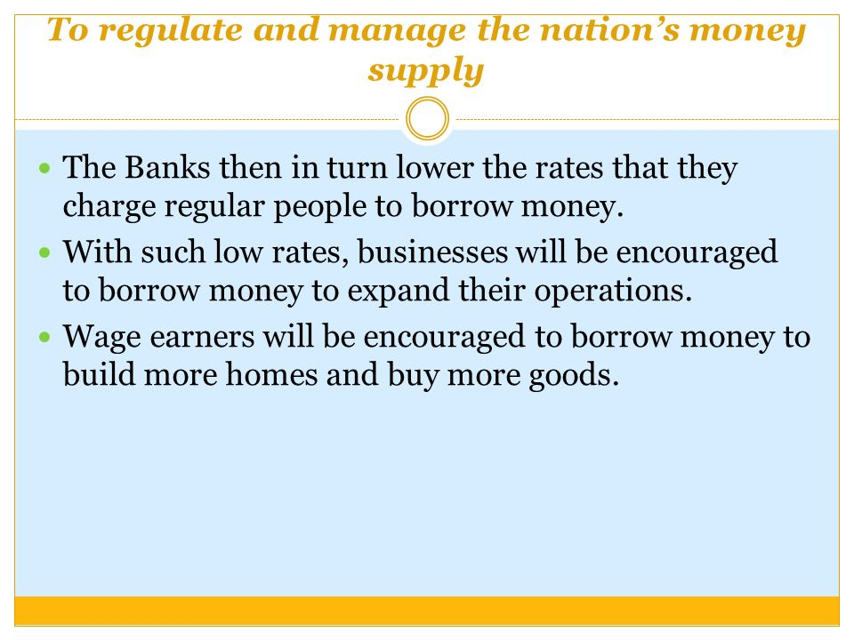 To regulate and manage the nation's money supply The Banks then in turn lower the rates that they charge regular people to borrow money.