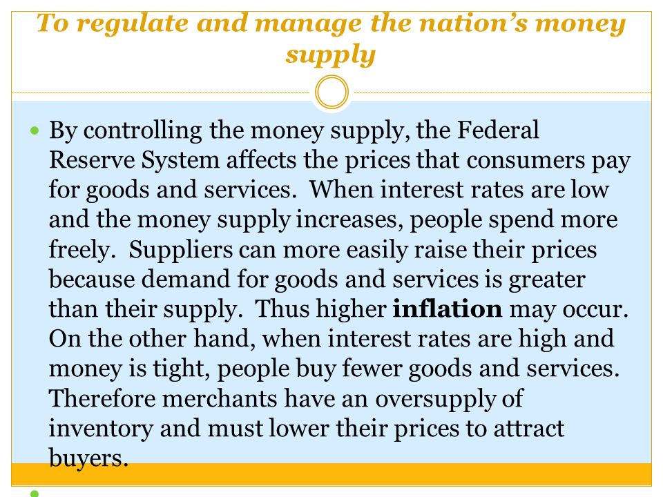 To regulate and manage the nation's money supply By controlling the money supply, the Federal Reserve System affects the prices that consumers pay for goods and services.