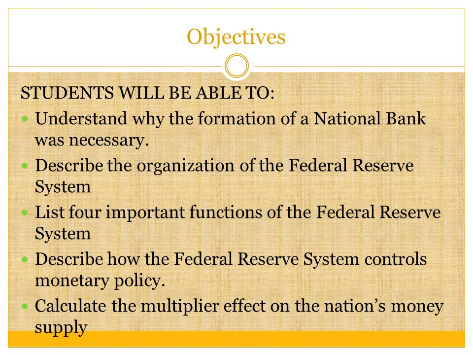 Objectives STUDENTS WILL BE ABLE TO: Understand why the formation of a National Bank was necessary.