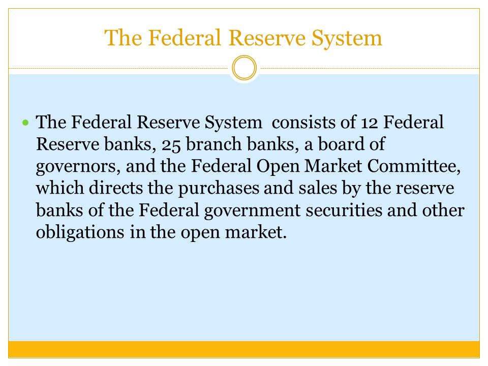 The Federal Reserve System The Federal Reserve System consists of 12 Federal Reserve banks, 25 branch banks, a board of governors, and the Federal Open Market Committee, which directs the purchases and sales by the reserve banks of the Federal government securities and other obligations in the open market.